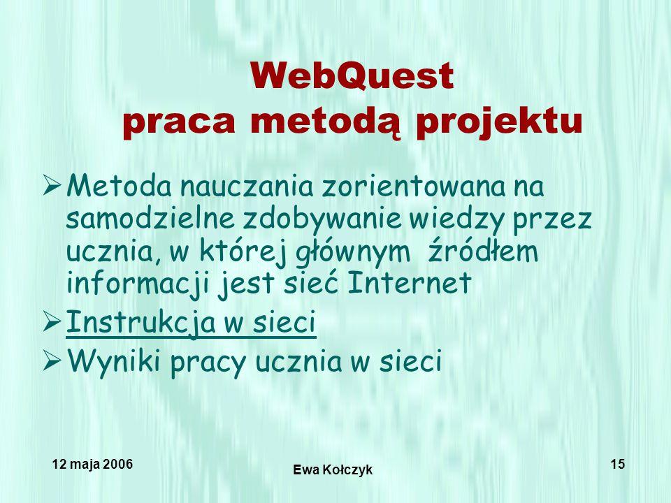 12 maja 2006 Ewa Kołczyk 15 WebQuest praca metodą projektu  Metoda nauczania zorientowana na samodzielne zdobywanie wiedzy przez ucznia, w której głównym źródłem informacji jest sieć Internet  Instrukcja w sieci Instrukcja w sieci  Wyniki pracy ucznia w sieci