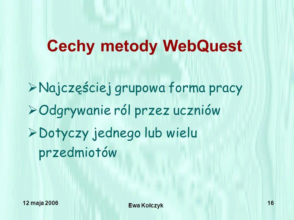 12 maja 2006 Ewa Kołczyk 16 Cechy metody WebQuest  Najczęściej grupowa forma pracy  Odgrywanie ról przez uczniów  Dotyczy jednego lub wielu przedmiotów