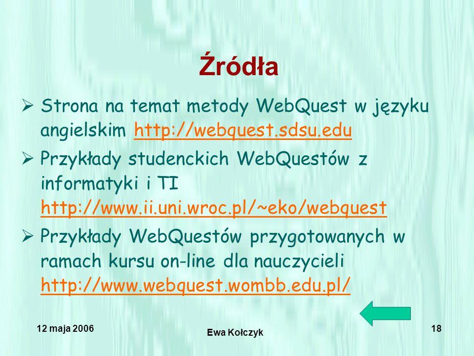 12 maja 2006 Ewa Kołczyk 18 Źródła  Strona na temat metody WebQuest w języku angielskim http://webquest.sdsu.eduhttp://webquest.sdsu.edu  Przykłady studenckich WebQuestów z informatyki i TI http://www.ii.uni.wroc.pl/~eko/webquest http://www.ii.uni.wroc.pl/~eko/webquest  Przykłady WebQuestów przygotowanych w ramach kursu on-line dla nauczycieli http://www.webquest.wombb.edu.pl/ http://www.webquest.wombb.edu.pl/