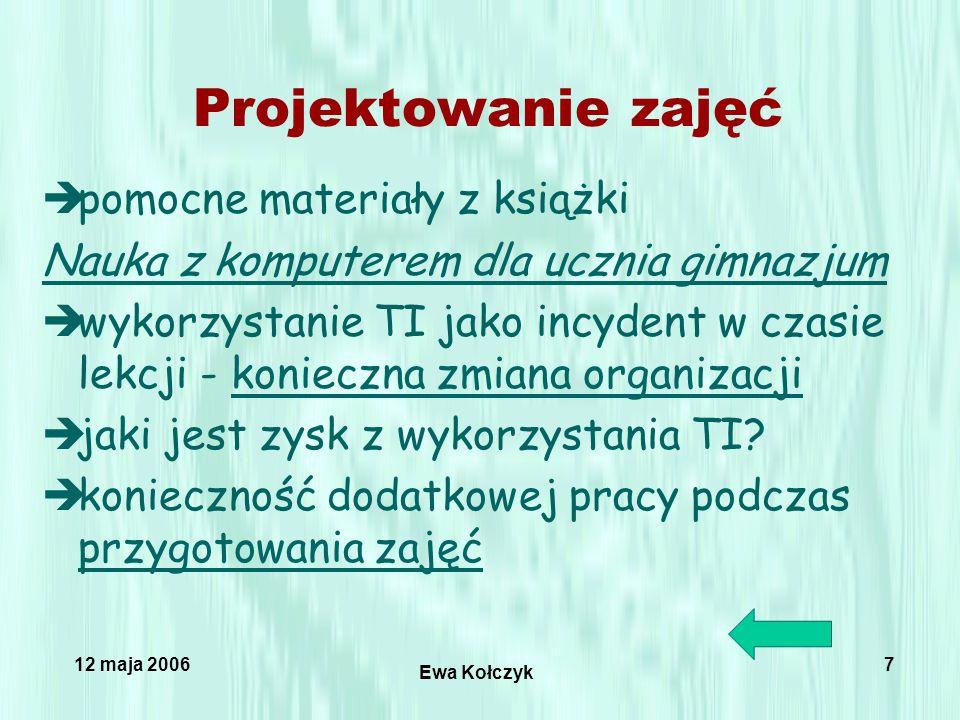 12 maja 2006 Ewa Kołczyk 7 Projektowanie zajęć èpomocne materiały z książki Nauka z komputerem dla ucznia gimnazjum èwykorzystanie TI jako incydent w czasie lekcji - konieczna zmiana organizacjikonieczna zmiana organizacji èjaki jest zysk z wykorzystania TI.