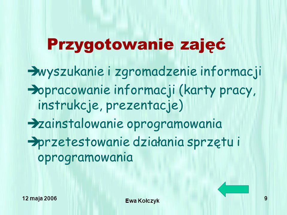 12 maja 2006 Ewa Kołczyk 9 Przygotowanie zajęć èwyszukanie i zgromadzenie informacji èopracowanie informacji (karty pracy, instrukcje, prezentacje) èzainstalowanie oprogramowania èprzetestowanie działania sprzętu i oprogramowania
