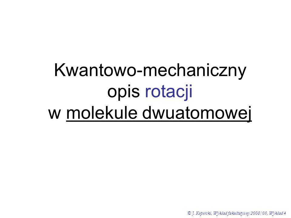 Kwantowo-mechaniczny opis rotacji w molekule dwuatomowej © J. Koperski, Wykład fakultatywny 2008/09, Wykład 4