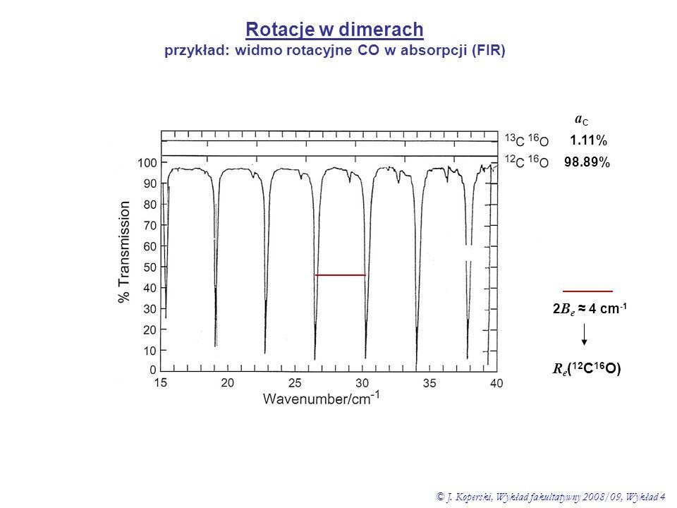 Rotacje w dimerach przykład: widmo rotacyjne CO w absorpcji (FIR) 98.89% 1.11% aCaC 2 B e ≈ 4 cm -1 R e ( 12 C 16 O) © J. Koperski, Wykład fakultatywn