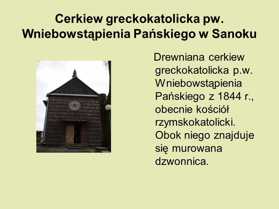 Cerkiew greckokatolicka pw. Wniebowstąpienia Pańskiego w Sanoku Drewniana cerkiew greckokatolicka p.w. Wniebowstąpienia Pańskiego z 1844 r., obecnie k