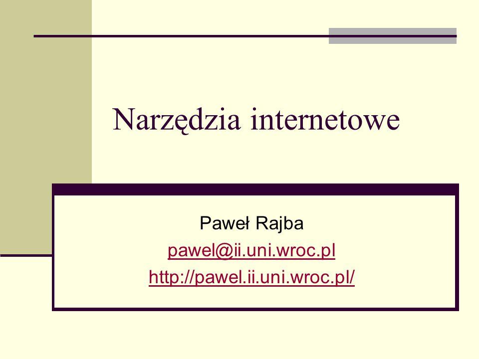 Narzędzia internetowe Paweł Rajba pawel@ii.uni.wroc.pl http://pawel.ii.uni.wroc.pl/