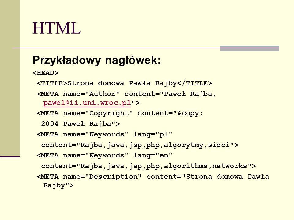 HTML Przykładowy nagłówek: Strona domowa Pawła Rajby pawel@ii.uni.wroc.pl <META name= Copyright content= © 2004 Paweł Rajba > <META name= Keywords lang= pl content= Rajba,java,jsp,php,algorytmy,sieci > <META name= Keywords lang= en content= Rajba,java,jsp,php,algorithms,networks >