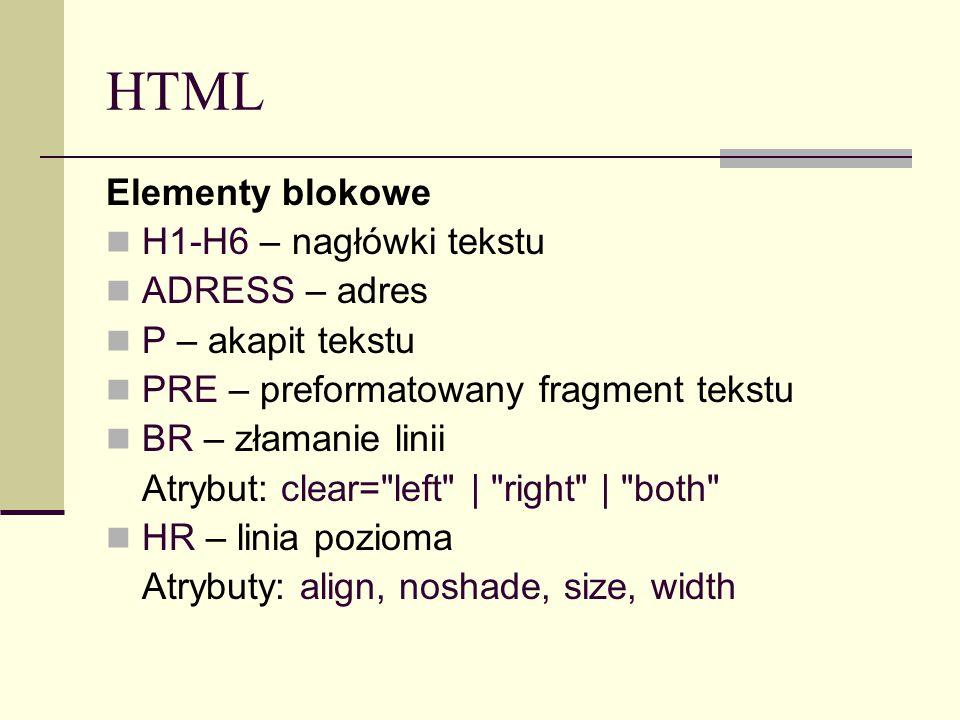 HTML Elementy blokowe H1-H6 – nagłówki tekstu ADRESS – adres P – akapit tekstu PRE – preformatowany fragment tekstu BR – złamanie linii Atrybut: clear= left | right | both HR – linia pozioma Atrybuty: align, noshade, size, width
