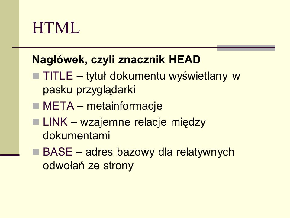 HTML Nagłówek, czyli znacznik HEAD TITLE – tytuł dokumentu wyświetlany w pasku przyglądarki META – metainformacje LINK – wzajemne relacje między dokumentami BASE – adres bazowy dla relatywnych odwołań ze strony