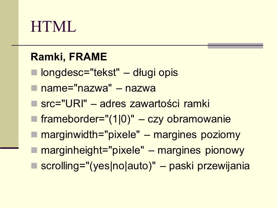 HTML Ramki, FRAME longdesc= tekst – długi opis name= nazwa – nazwa src= URI – adres zawartości ramki frameborder= (1|0) – czy obramowanie marginwidth= pixele – margines poziomy marginheight= pixele – margines pionowy scrolling= (yes|no|auto) – paski przewijania