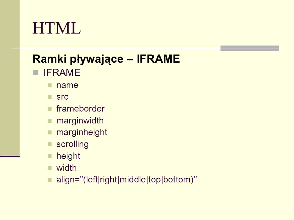 HTML Ramki pływające – IFRAME IFRAME name src frameborder marginwidth marginheight scrolling height width align= (left|right|middle|top|bottom)
