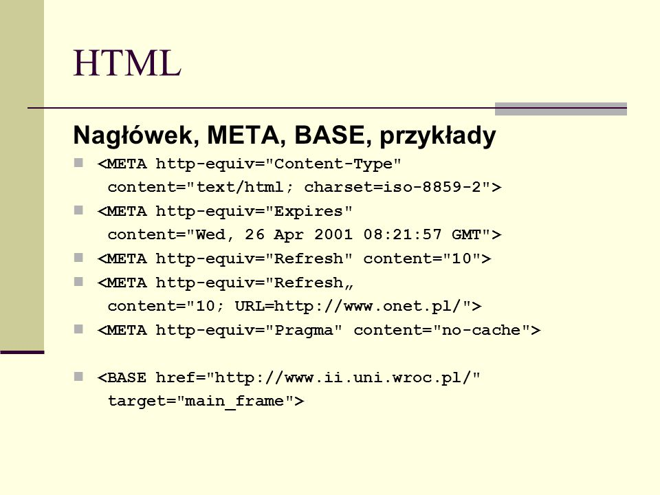 "HTML Nagłówek, META, BASE, przykłady <META http-equiv= Content-Type content= text/html; charset=iso-8859-2 > <META http-equiv= Expires content= Wed, 26 Apr 2001 08:21:57 GMT > <META http-equiv= Refresh"" content= 10; URL=http://www.onet.pl/ > <BASE href= http://www.ii.uni.wroc.pl/ target= main_frame >"