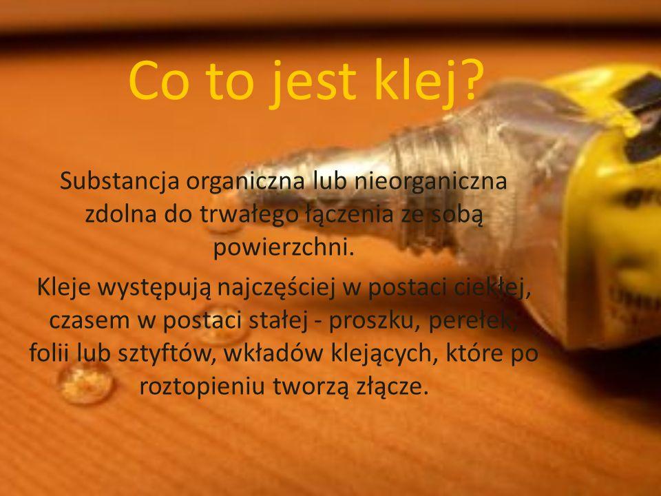 Co to jest klej? Substancja organiczna lub nieorganiczna zdolna do trwałego łączenia ze sobą powierzchni. Kleje występują najczęściej w postaci ciekłe