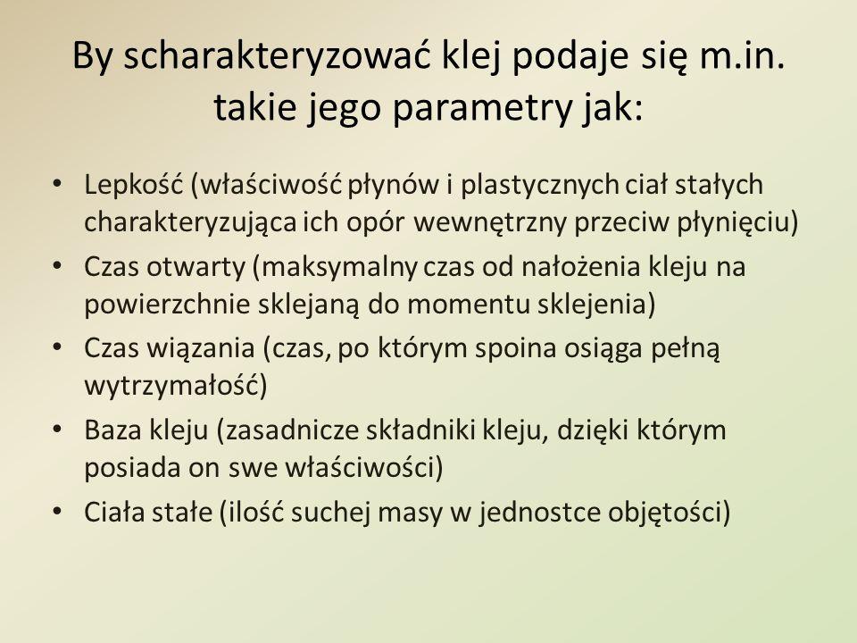 By scharakteryzować klej podaje się m.in. takie jego parametry jak: Lepkość (właściwość płynów i plastycznych ciał stałych charakteryzująca ich opór w