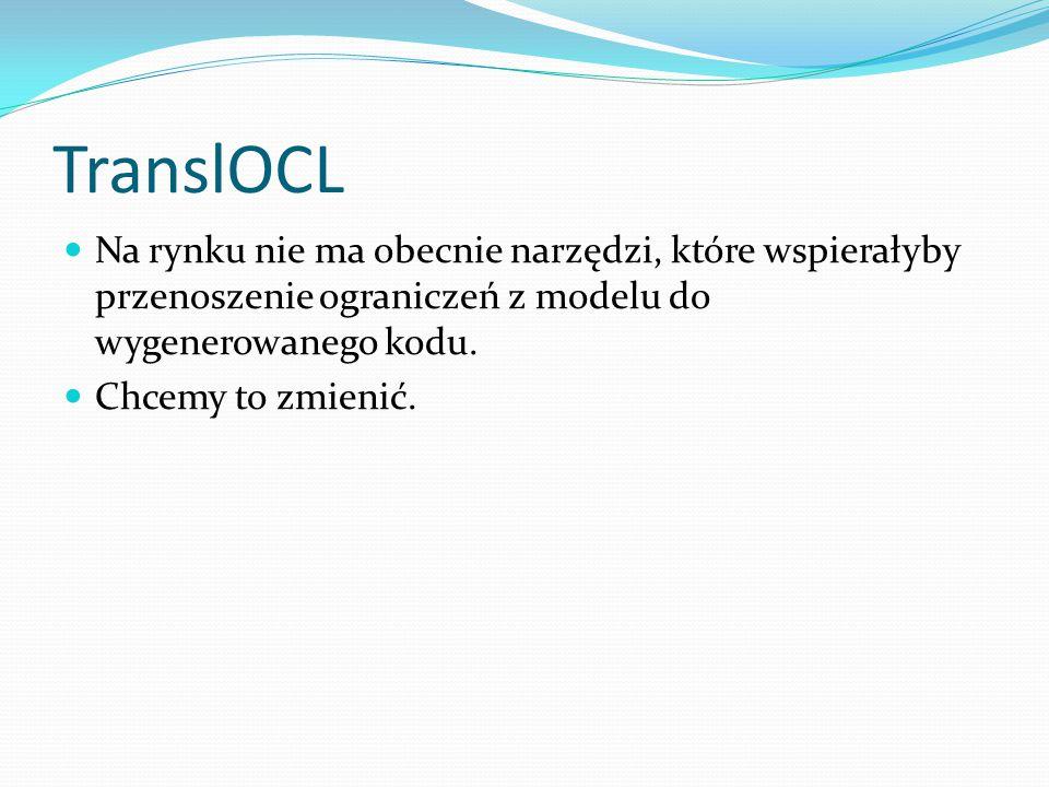 TranslOCL Na rynku nie ma obecnie narzędzi, które wspierałyby przenoszenie ograniczeń z modelu do wygenerowanego kodu.