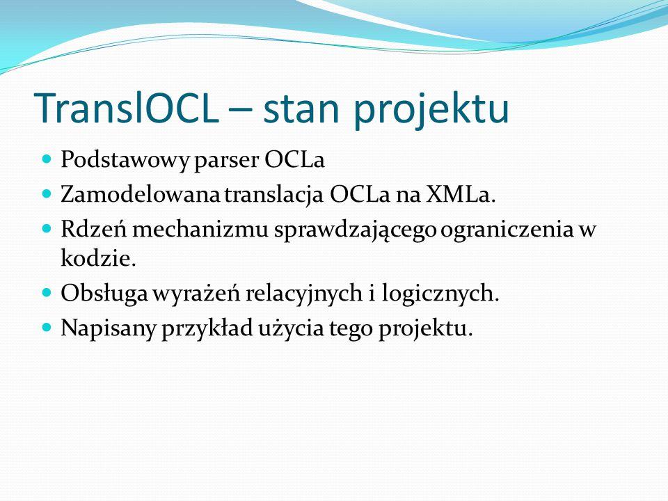 TranslOCL – stan projektu Podstawowy parser OCLa Zamodelowana translacja OCLa na XMLa.