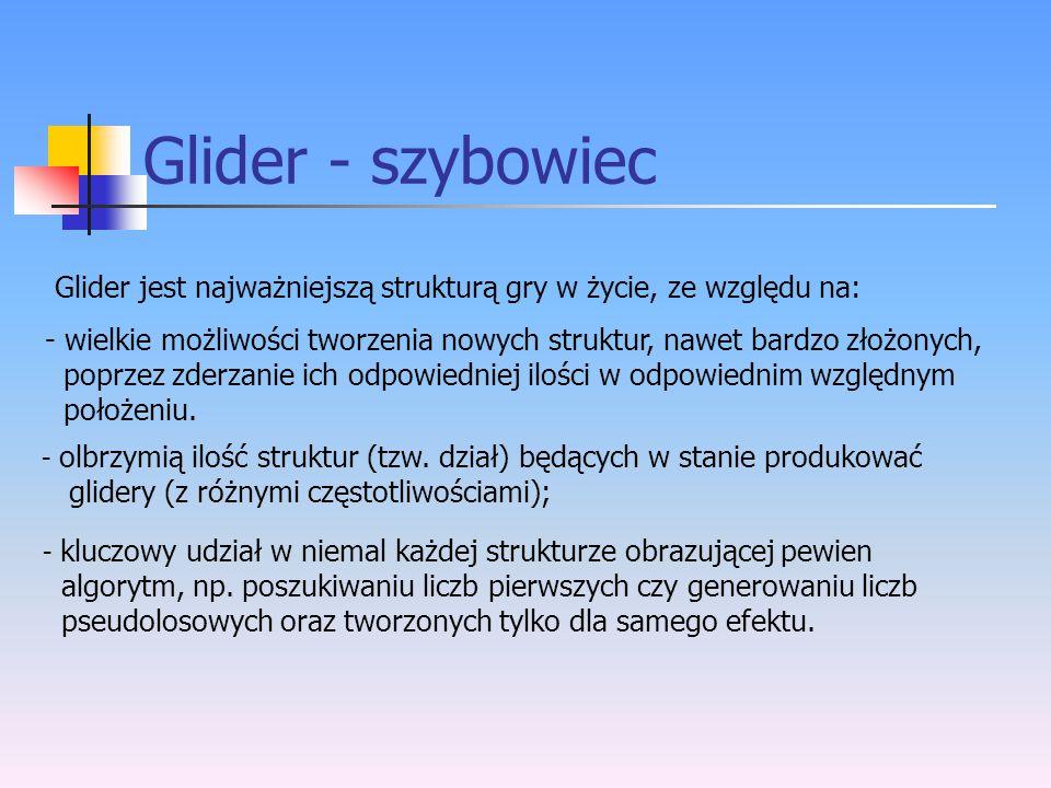 Glider - szybowiec Glider jest najważniejszą strukturą gry w życie, ze względu na: - wielkie możliwości tworzenia nowych struktur, nawet bardzo złożon
