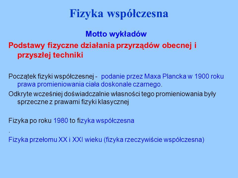 Motto wykładów Podstawy fizyczne działania przyrządów obecnej i przyszłej techniki Początek fizyki współczesnej - podanie przez Maxa Plancka w 1900 ro