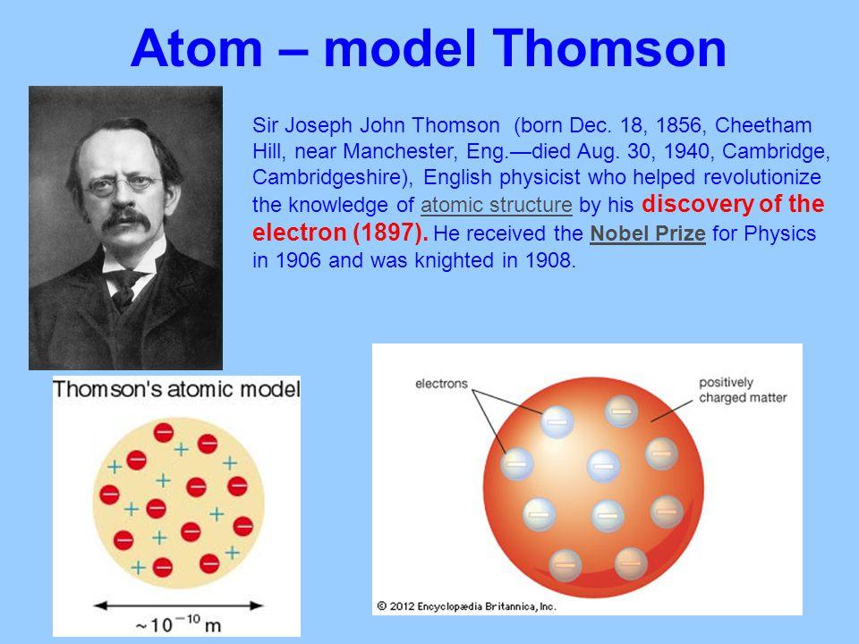 Atom – model Thomson Sir Joseph John Thomson (born Dec. 18, 1856, Cheetham Hill, near Manchester, Eng.—died Aug. 30, 1940, Cambridge, Cambridgeshire),