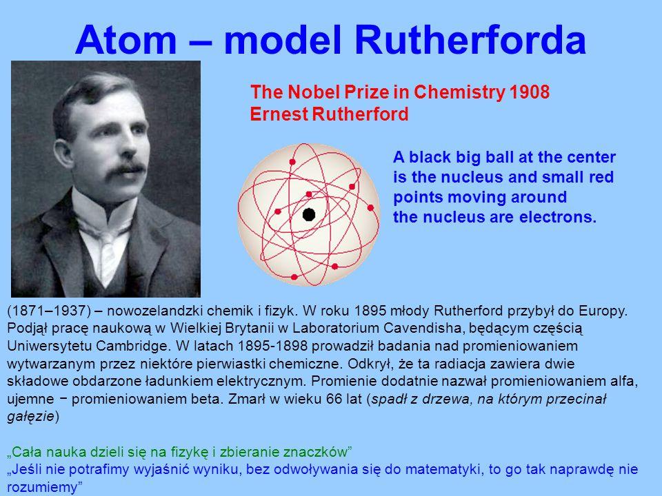 Atom – model Rutherforda The Nobel Prize in Chemistry 1908 Ernest Rutherford (1871–1937) – nowozelandzki chemik i fizyk. W roku 1895 młody Rutherford