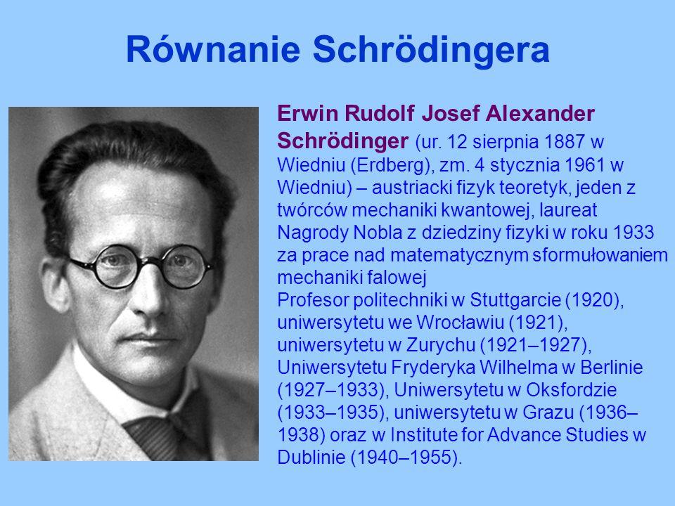 Równanie Schrödingera Erwin Rudolf Josef Alexander Schrödinger (ur. 12 sierpnia 1887 w Wiedniu (Erdberg), zm. 4 stycznia 1961 w Wiedniu) – austriacki