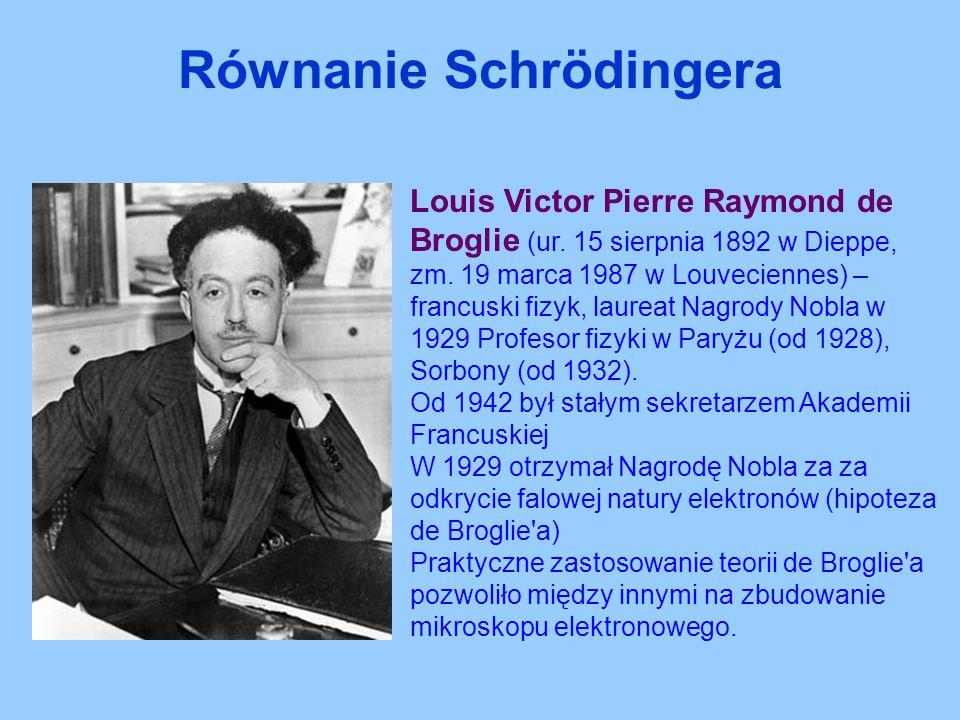 Równanie Schrödingera Louis Victor Pierre Raymond de Broglie (ur. 15 sierpnia 1892 w Dieppe, zm. 19 marca 1987 w Louveciennes) – francuski fizyk, laur