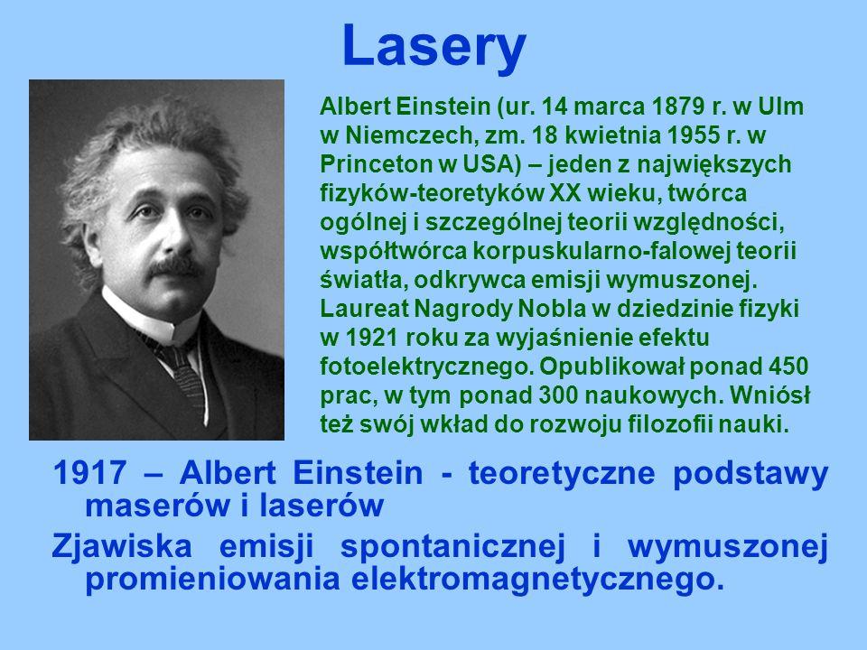 1917 – Albert Einstein - teoretyczne podstawy maserów i laserów Zjawiska emisji spontanicznej i wymuszonej promieniowania elektromagnetycznego. Lasery