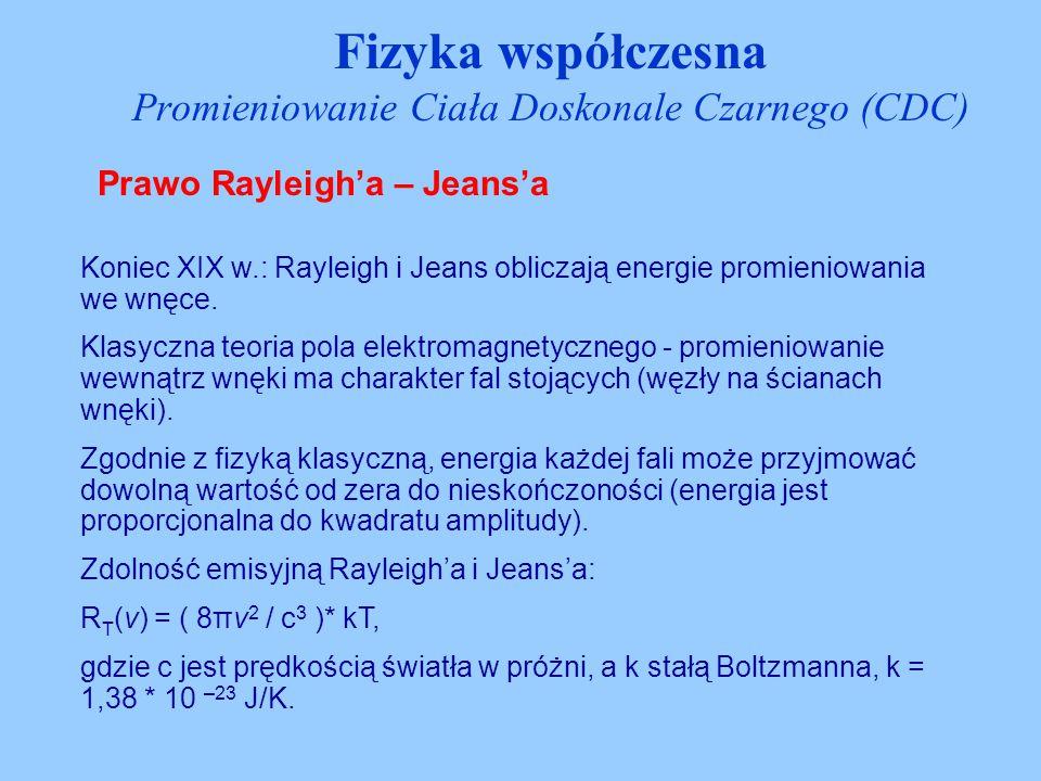 Prawo Rayleigh'a – Jeans'a Fizyka współczesna Promieniowanie Ciała Doskonale Czarnego (CDC) Koniec XIX w.: Rayleigh i Jeans obliczają energie promieni