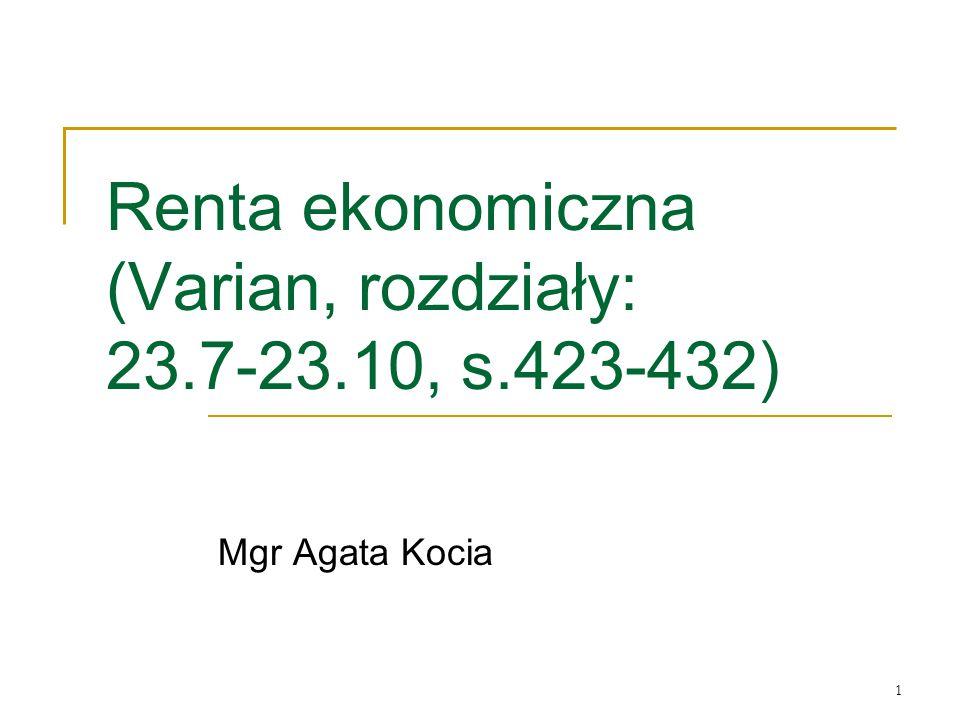 1 Renta ekonomiczna (Varian, rozdziały: 23.7-23.10, s.423-432) Mgr Agata Kocia