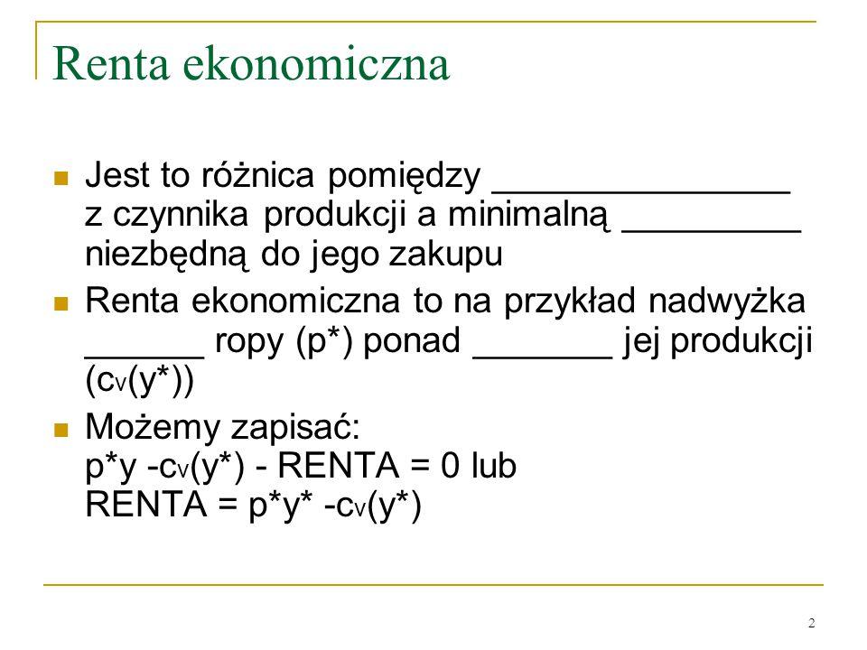 2 Renta ekonomiczna Jest to różnica pomiędzy _______________ z czynnika produkcji a minimalną _________ niezbędną do jego zakupu Renta ekonomiczna to