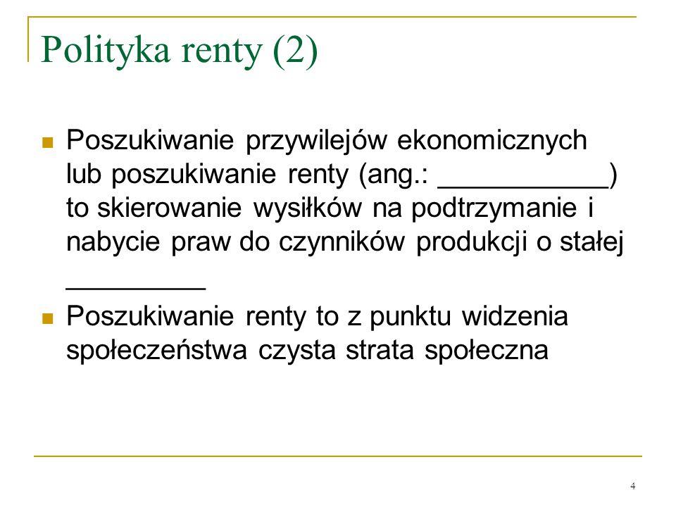 4 Polityka renty (2) Poszukiwanie przywilejów ekonomicznych lub poszukiwanie renty (ang.: ___________) to skierowanie wysiłków na podtrzymanie i nabyc