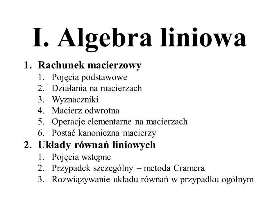 I. Algebra liniowa 1.Rachunek macierzowy 1.Pojęcia podstawowe 2.Działania na macierzach 3.Wyznaczniki 4.Macierz odwrotna 5.Operacje elementarne na mac
