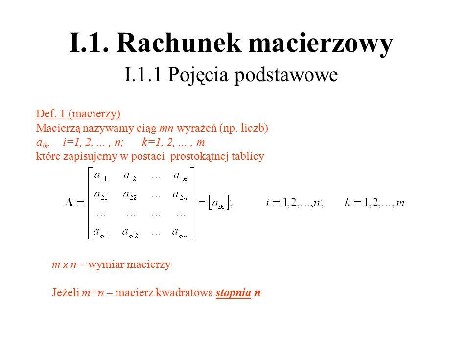I.1. Rachunek macierzowy I.1.1 Pojęcia podstawowe Def. 1 (macierzy) Macierzą nazywamy ciąg mn wyrażeń (np. liczb) a ik, i=1, 2,..., n; k=1, 2,..., m k