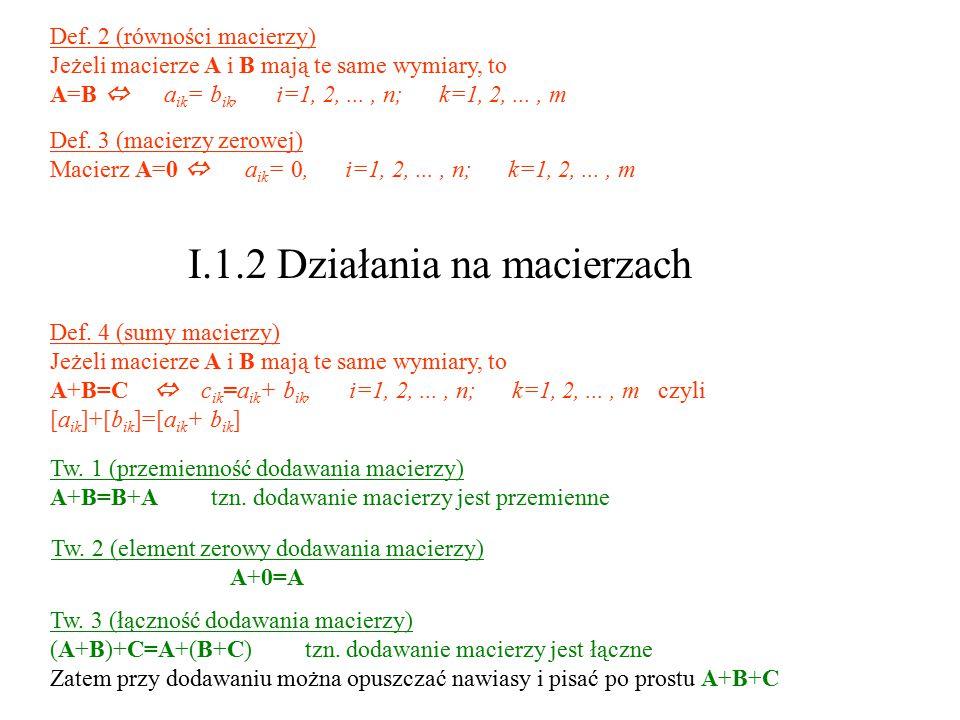 Def. 2 (równości macierzy) Jeżeli macierze A i B mają te same wymiary, to A=B  a ik = b ik, i=1, 2,..., n; k=1, 2,..., m Def. 3 (macierzy zerowej) Ma