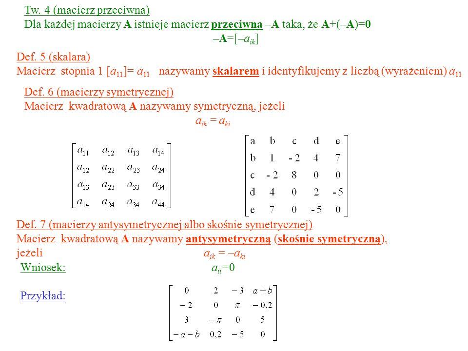 Def. 5 (skalara) Macierz stopnia 1 [a 11 ]= a 11 nazywamy skalarem i identyfikujemy z liczbą (wyrażeniem) a 11 Def. 6 (macierzy symetrycznej) Macierz