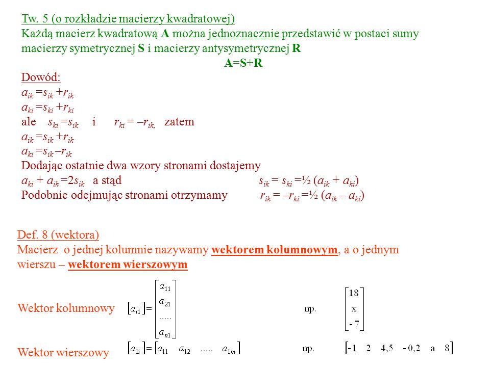 Tw. 5 (o rozkładzie macierzy kwadratowej) Każdą macierz kwadratową A można jednoznacznie przedstawić w postaci sumy macierzy symetrycznej S i macierzy