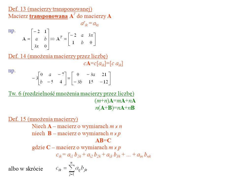 Def. 13 (macierzy transponowanej) Macierz transponowana A T do macierzy A a T ik = a ki np. Def. 15 (mnożenia macierzy) Niech A – macierz o wymiarach