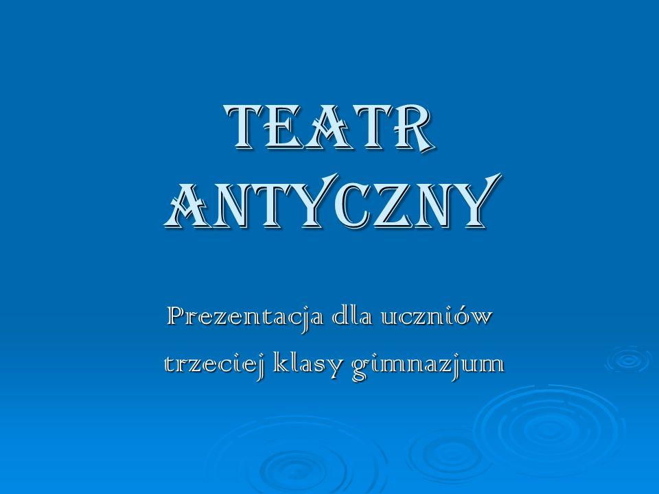 TEATR ANTYCZNY Prezentacja dla uczniów trzeciej klasy gimnazjum trzeciej klasy gimnazjum