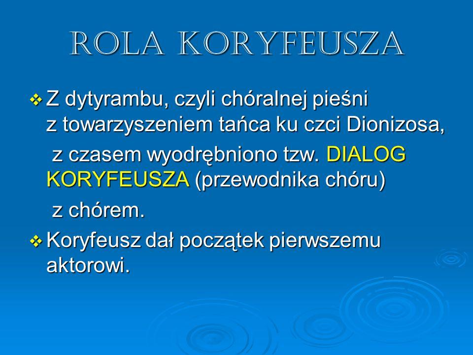 Rola koryfeusza  Z dytyrambu, czyli chóralnej pieśni z towarzyszeniem tańca ku czci Dionizosa, z czasem wyodrębniono tzw. DIALOG KORYFEUSZA (przewodn