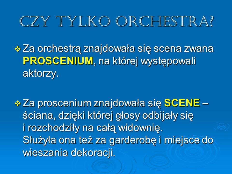 Czy tylko orchestra?  Za orchestrą znajdowała się scena zwana PROSCENIUM, na której występowali aktorzy.  Za proscenium znajdowała się SCENE – ścian