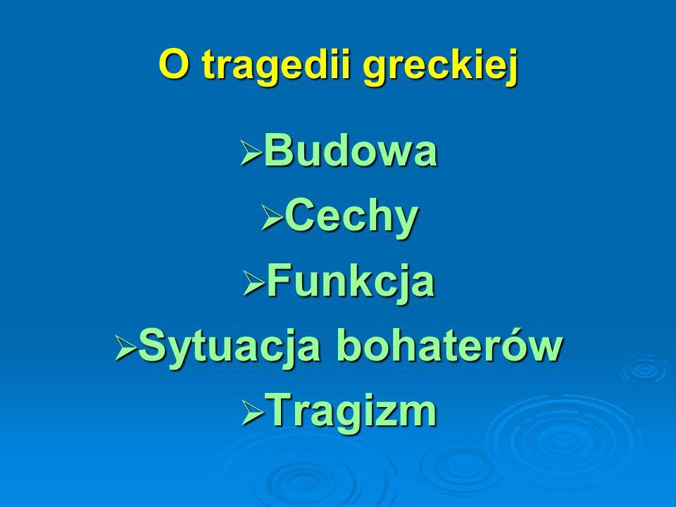 O tragedii greckiej  Budowa  Cechy  Funkcja  Sytuacja bohaterów  Tragizm