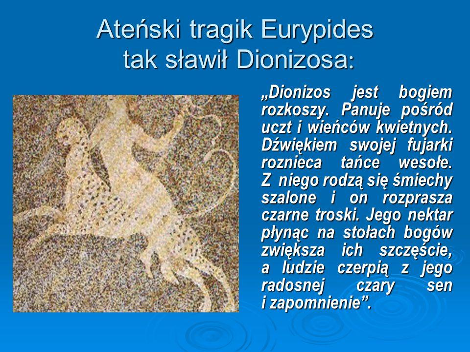 """Ateński tragik Eurypides tak sławił Dionizosa : """"Dionizos jest bogiem rozkoszy. Panuje pośród uczt i wieńców kwietnych. Dźwiękiem swojej fujarki rozni"""
