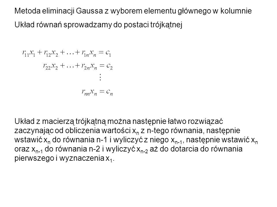 Metoda eliminacji Gaussa z wyborem elementu głównego w kolumnie Układ równań sprowadzamy do postaci trójkątnej Układ z macierzą trójkątną można następ
