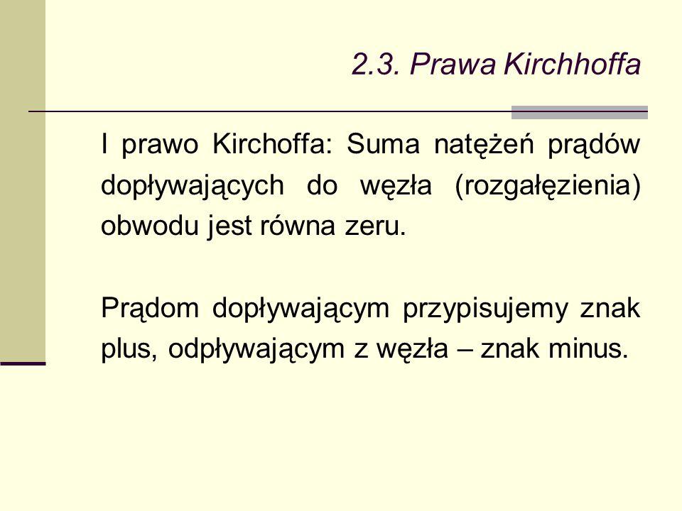 2.3. Prawa Kirchhoffa I prawo Kirchoffa: Suma natężeń prądów dopływających do węzła (rozgałęzienia) obwodu jest równa zeru. Prądom dopływającym przypi