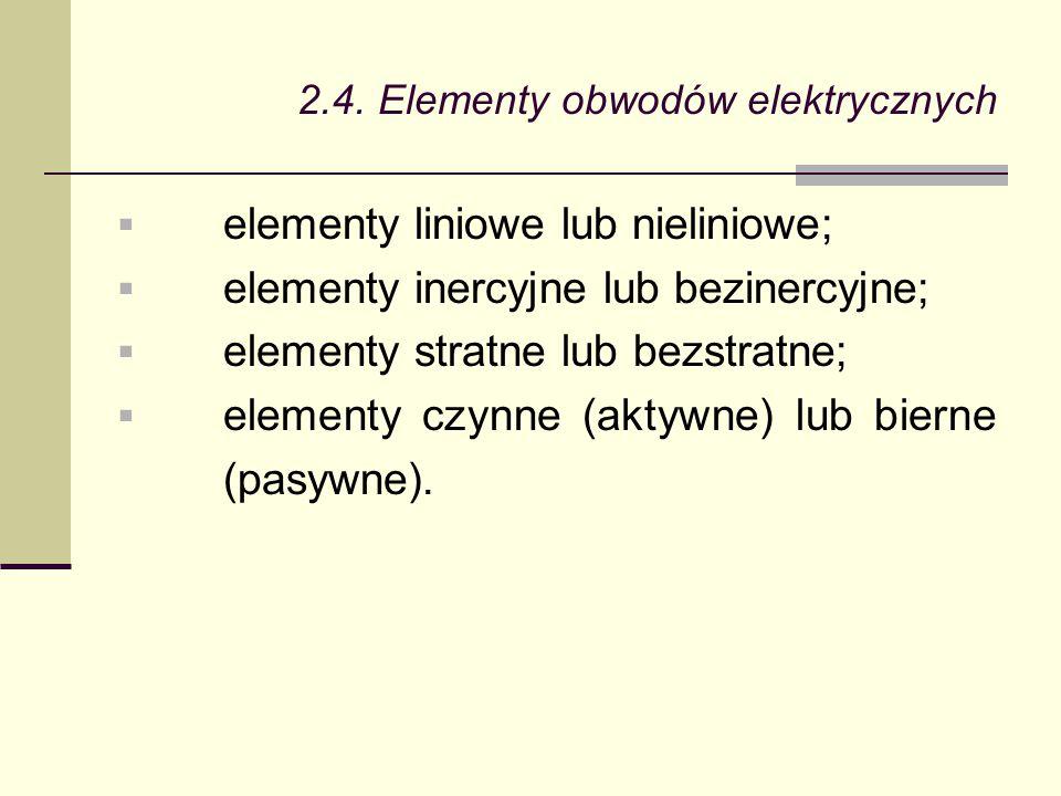 2.4. Elementy obwodów elektrycznych  elementy liniowe lub nieliniowe;  elementy inercyjne lub bezinercyjne;  elementy stratne lub bezstratne;  ele