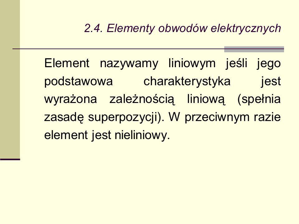 2.4. Elementy obwodów elektrycznych Element nazywamy liniowym jeśli jego podstawowa charakterystyka jest wyrażona zależnością liniową (spełnia zasadę