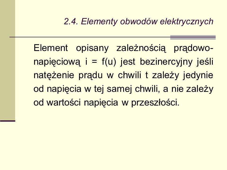 2.4. Elementy obwodów elektrycznych Element opisany zależnością prądowo- napięciową i = f(u) jest bezinercyjny jeśli natężenie prądu w chwili t zależy