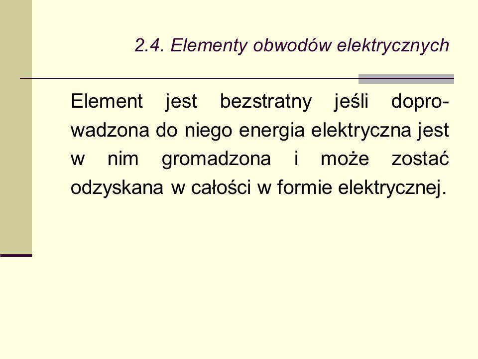 2.4. Elementy obwodów elektrycznych Element jest bezstratny jeśli dopro- wadzona do niego energia elektryczna jest w nim gromadzona i może zostać odzy