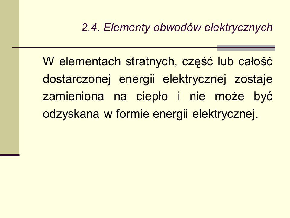 2.4. Elementy obwodów elektrycznych W elementach stratnych, część lub całość dostarczonej energii elektrycznej zostaje zamieniona na ciepło i nie może
