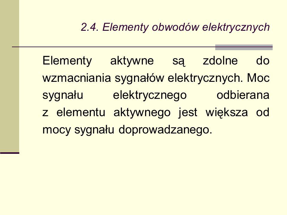 2.4. Elementy obwodów elektrycznych Elementy aktywne są zdolne do wzmacniania sygnałów elektrycznych. Moc sygnału elektrycznego odbierana z elementu a