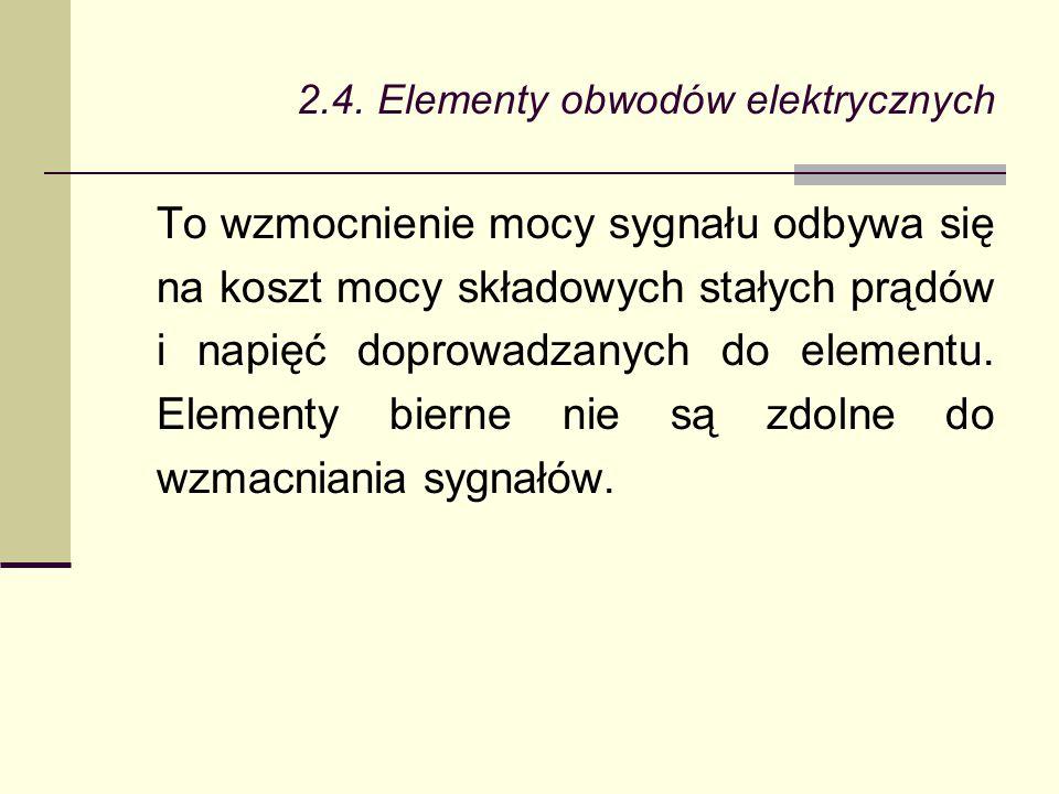 2.4. Elementy obwodów elektrycznych To wzmocnienie mocy sygnału odbywa się na koszt mocy składowych stałych prądów i napięć doprowadzanych do elementu